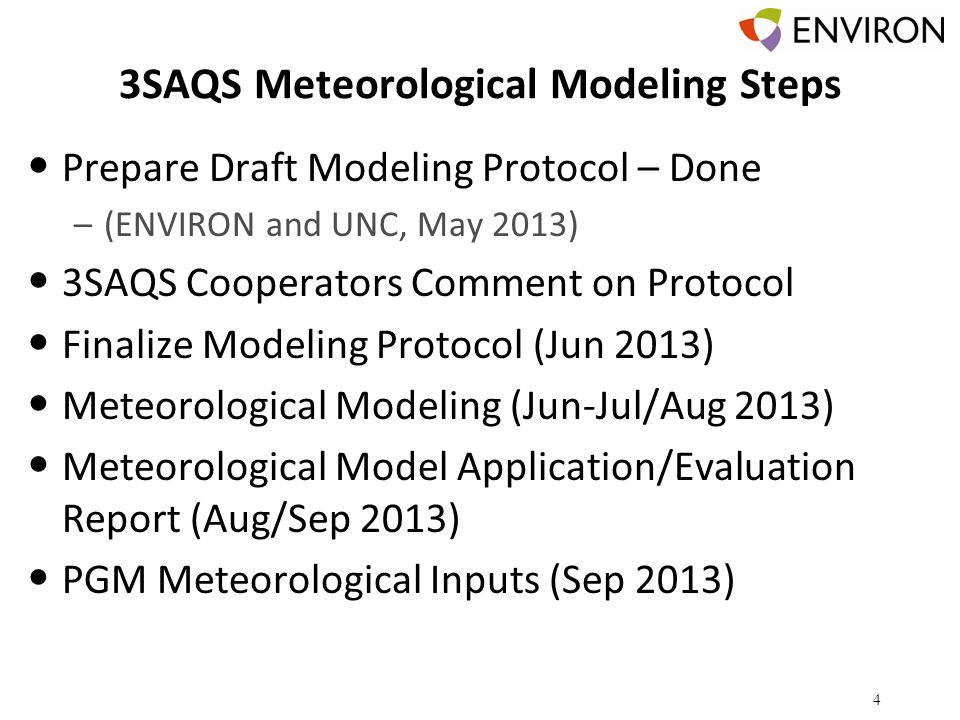 3SAQS Meteorological Modeling Steps Prepare Draft Modeling Protocol – Done –(ENVIRON and UNC, May 2013) 3SAQS Cooperators Comment on Protocol Finalize Modeling Protocol (Jun 2013) Meteorological Modeling (Jun-Jul/Aug 2013) Meteorological Model Application/Evaluation Report (Aug/Sep 2013) PGM Meteorological Inputs (Sep 2013) 4