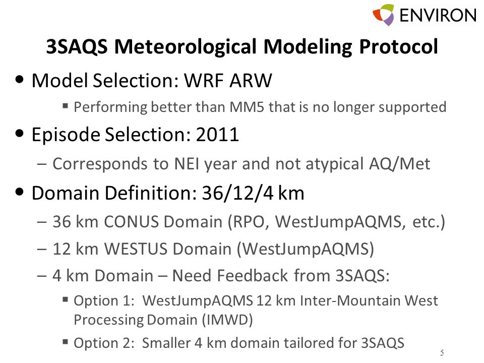 3SAQS Meteorological Modeling Protocol Model Selection: WRF ARW  Performing better than MM5 that is no longer supported Episode Selection: 2011 –Corresponds to NEI year and not atypical AQ/Met Domain Definition: 36/12/4 km –36 km CONUS Domain (RPO, WestJumpAQMS, etc.) –12 km WESTUS Domain (WestJumpAQMS) –4 km Domain – Need Feedback from 3SAQS:  Option 1: WestJumpAQMS 12 km Inter-Mountain West Processing Domain (IMWD)  Option 2: Smaller 4 km domain tailored for 3SAQS 5