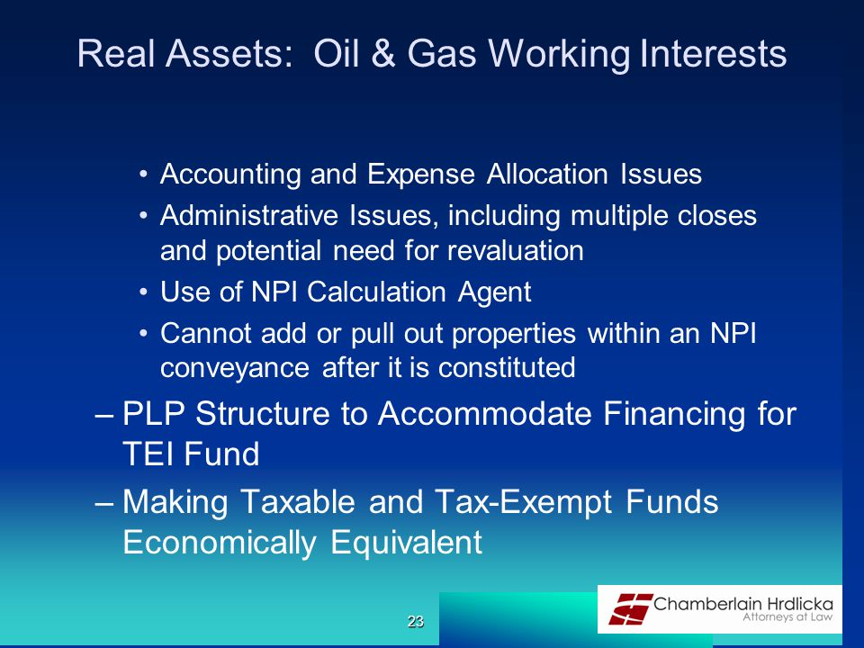 Real Assets: Oil & Gas Working Interests Accounting and Expense Allocation Issues Administrative Issues, including multiple closes and potential need for revaluation Use of NPI Calculation Agent Cannot add or pull out properties within an NPI conveyance after it is constituted –PLP Structure to Accommodate Financing for TEI Fund –Making Taxable and Tax-Exempt Funds Economically Equivalent 23