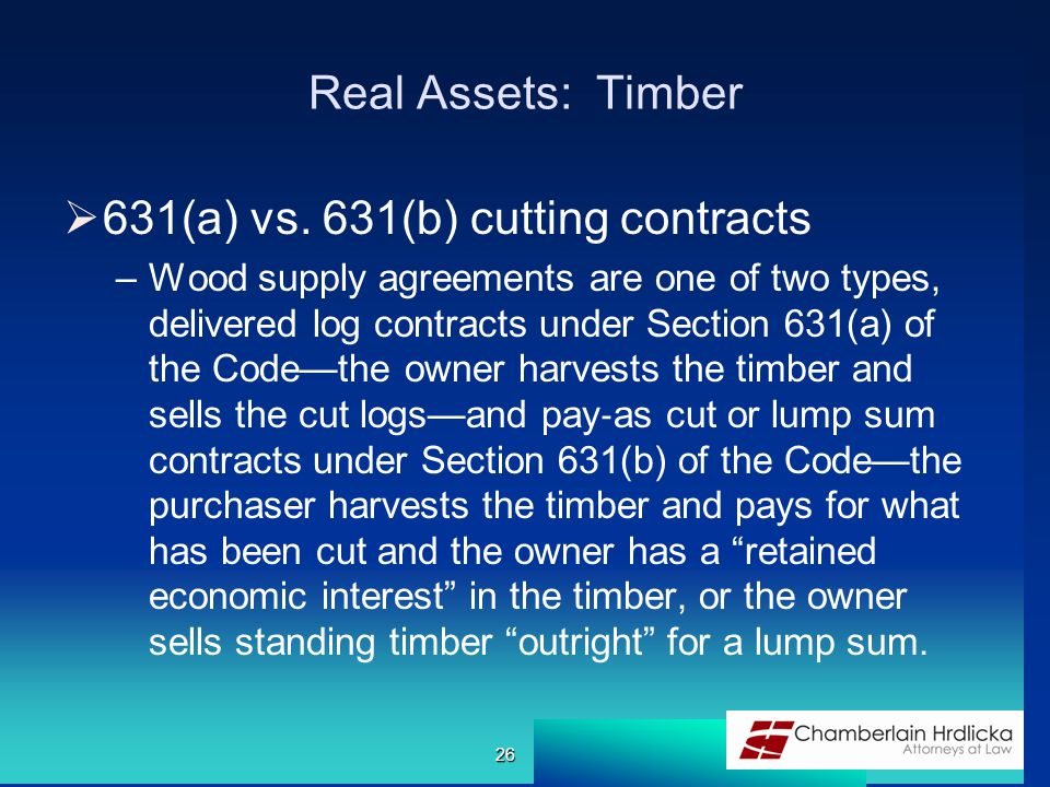 Real Assets: Timber  631(a) vs. 631(b) cutting contracts –Wood supply agreements are one of two types, delivered log contracts under Section 631(a) o