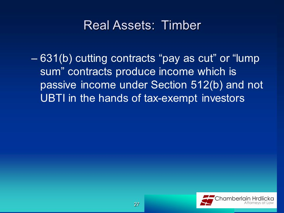 "Real Assets: Timber –631(b) cutting contracts ""pay as cut"" or ""lump sum"" contracts produce income which is passive income under Section 512(b) and not"