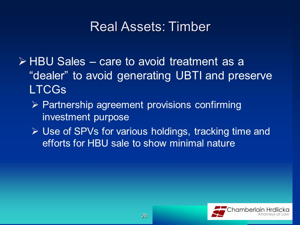Real Assets: Timber  HBU Sales – care to avoid treatment as a dealer to avoid generating UBTI and preserve LTCGs  Partnership agreement provisions confirming investment purpose  Use of SPVs for various holdings, tracking time and efforts for HBU sale to show minimal nature 28