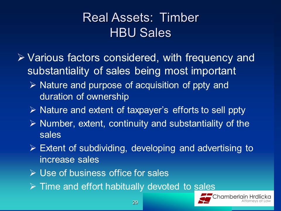 Real Assets: Timber HBU Sales  Various factors considered, with frequency and substantiality of sales being most important  Nature and purpose of acquisition of ppty and duration of ownership  Nature and extent of taxpayer's efforts to sell ppty  Number, extent, continuity and substantiality of the sales  Extent of subdividing, developing and advertising to increase sales  Use of business office for sales  Time and effort habitually devoted to sales 29