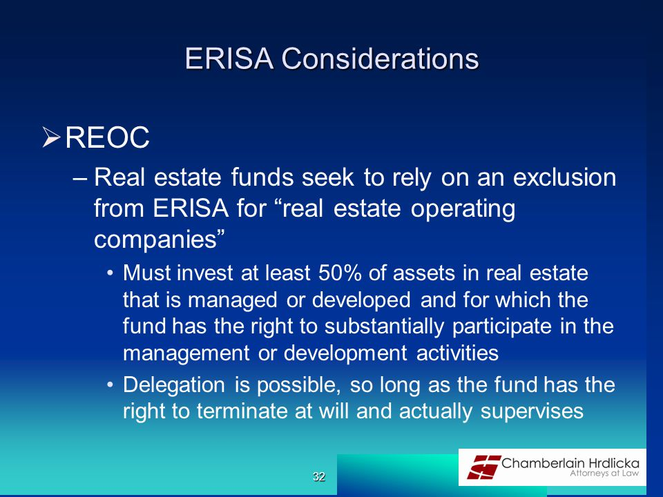 ERISA Considerations  REOC –Real estate funds seek to rely on an exclusion from ERISA for real estate operating companies Must invest at least 50% of assets in real estate that is managed or developed and for which the fund has the right to substantially participate in the management or development activities Delegation is possible, so long as the fund has the right to terminate at will and actually supervises 32