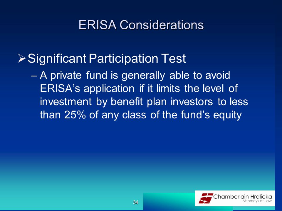ERISA Considerations  Significant Participation Test –A private fund is generally able to avoid ERISA's application if it limits the level of investment by benefit plan investors to less than 25% of any class of the fund's equity 34