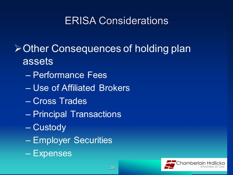 ERISA Considerations  Other Consequences of holding plan assets –Performance Fees –Use of Affiliated Brokers –Cross Trades –Principal Transactions –Custody –Employer Securities –Expenses 39