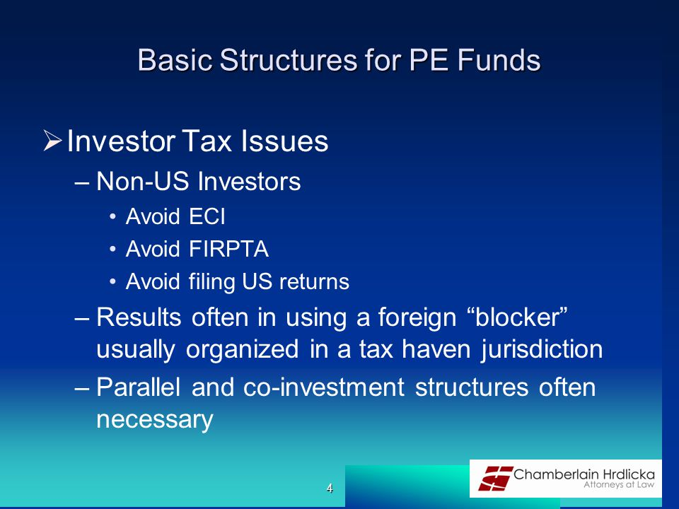 Basic Structures for PE Funds  Investor Tax Issues –Non-US Investors Avoid ECI Avoid FIRPTA Avoid filing US returns –Results often in using a foreign