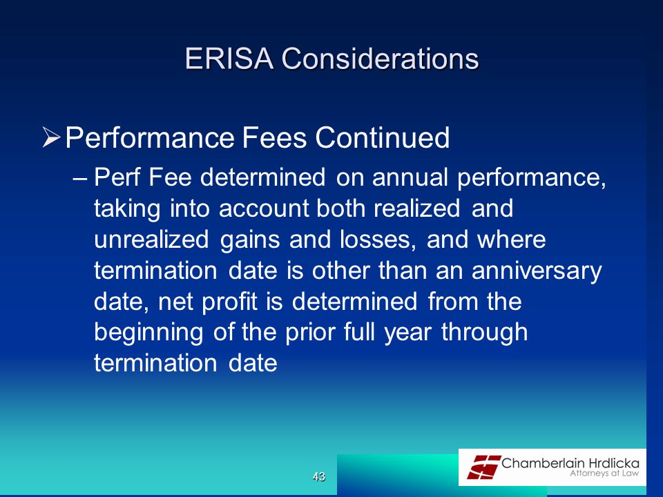 ERISA Considerations  Performance Fees Continued –Perf Fee determined on annual performance, taking into account both realized and unrealized gains and losses, and where termination date is other than an anniversary date, net profit is determined from the beginning of the prior full year through termination date 43