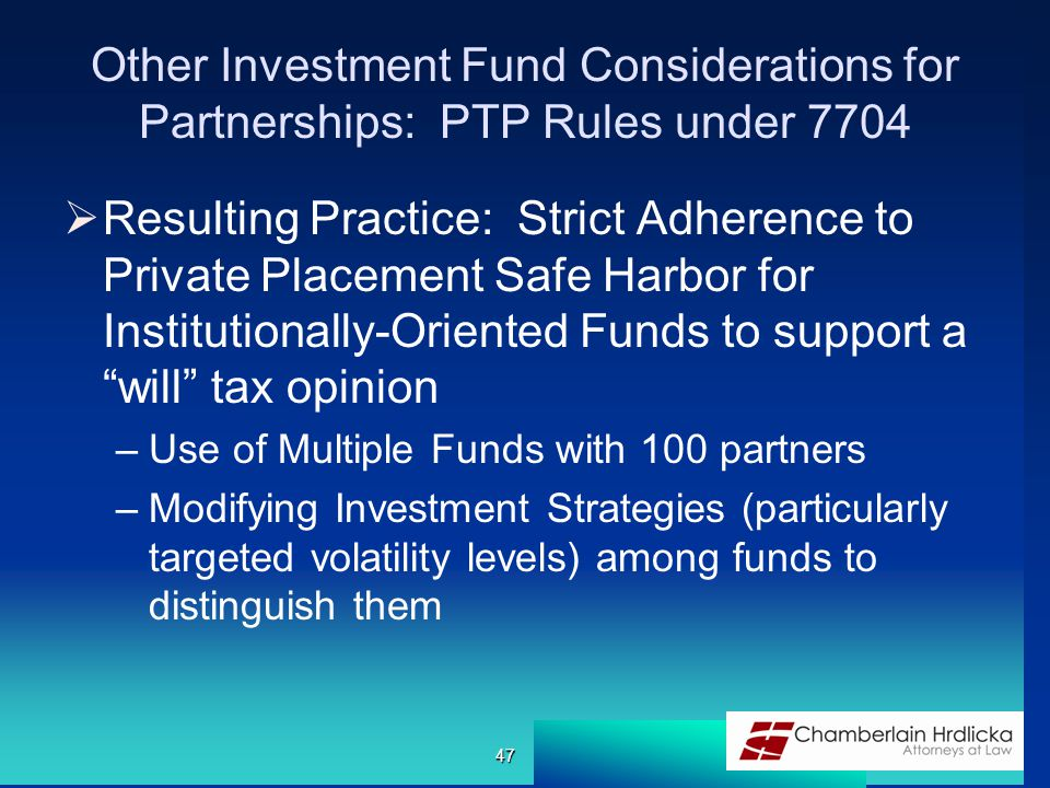 Other Investment Fund Considerations for Partnerships: PTP Rules under 7704  Resulting Practice: Strict Adherence to Private Placement Safe Harbor for Institutionally-Oriented Funds to support a will tax opinion –Use of Multiple Funds with 100 partners –Modifying Investment Strategies (particularly targeted volatility levels) among funds to distinguish them 47