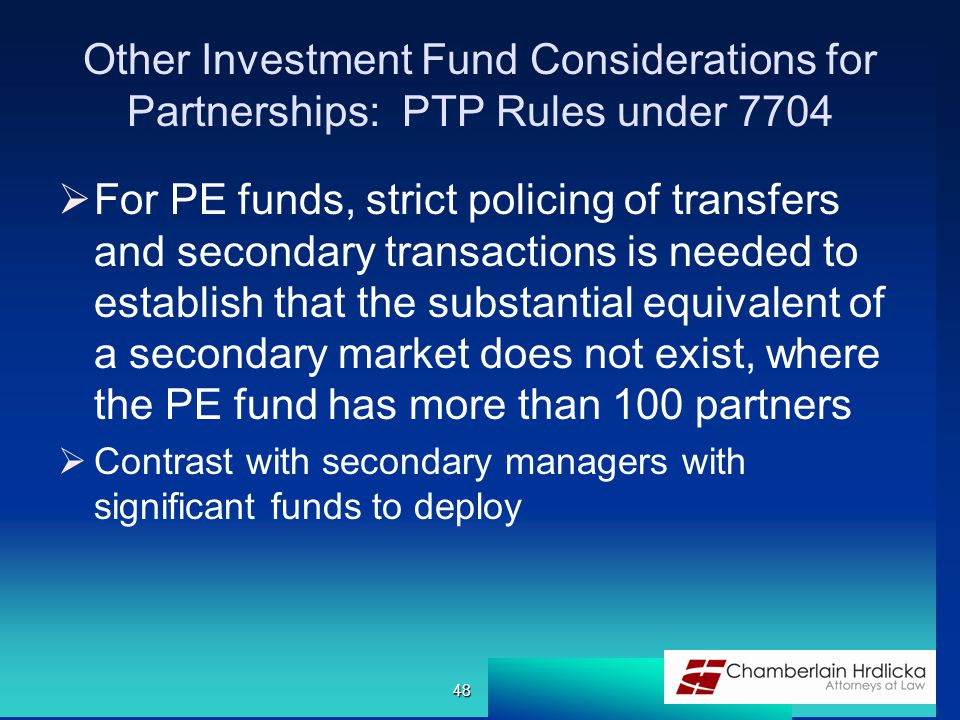 Other Investment Fund Considerations for Partnerships: PTP Rules under 7704  For PE funds, strict policing of transfers and secondary transactions is needed to establish that the substantial equivalent of a secondary market does not exist, where the PE fund has more than 100 partners  Contrast with secondary managers with significant funds to deploy 48
