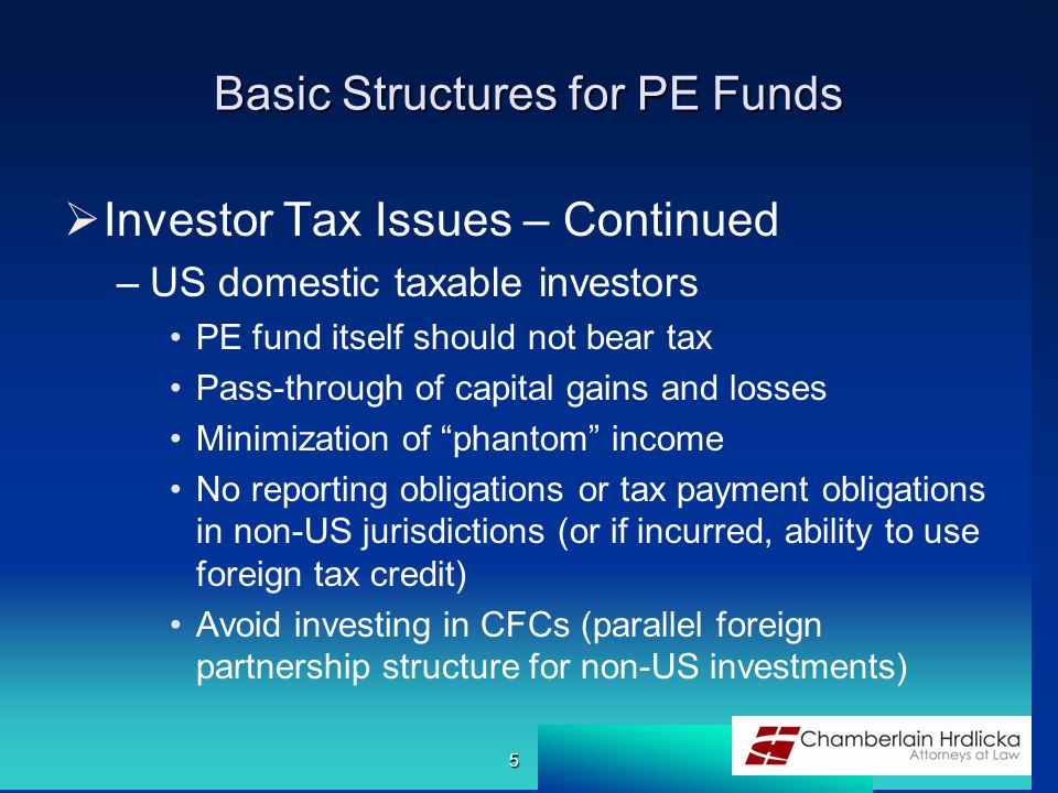 Basic Structures for PE Funds  Investor Tax Issues – Continued –US domestic taxable investors PE fund itself should not bear tax Pass-through of capital gains and losses Minimization of phantom income No reporting obligations or tax payment obligations in non-US jurisdictions (or if incurred, ability to use foreign tax credit) Avoid investing in CFCs (parallel foreign partnership structure for non-US investments) 5