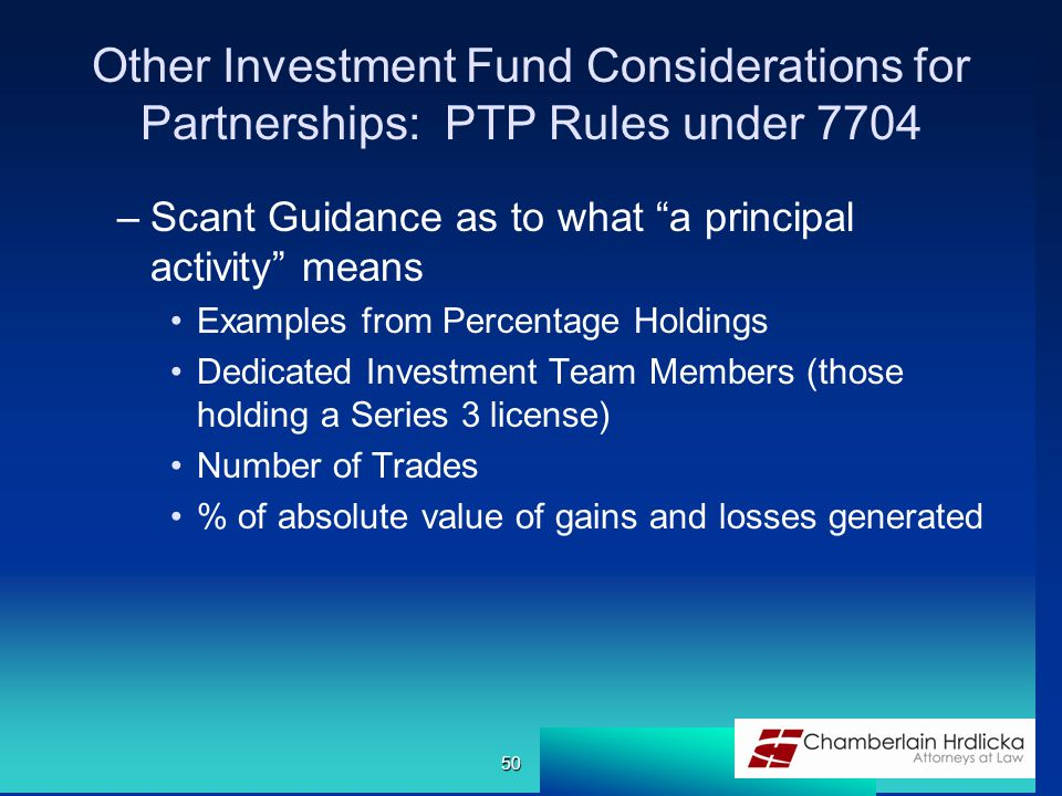 Other Investment Fund Considerations for Partnerships: PTP Rules under 7704 –Scant Guidance as to what a principal activity means Examples from Percentage Holdings Dedicated Investment Team Members (those holding a Series 3 license) Number of Trades % of absolute value of gains and losses generated 50