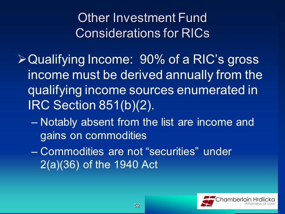 Other Investment Fund Considerations for RICs  Qualifying Income: 90% of a RIC's gross income must be derived annually from the qualifying income sources enumerated in IRC Section 851(b)(2).