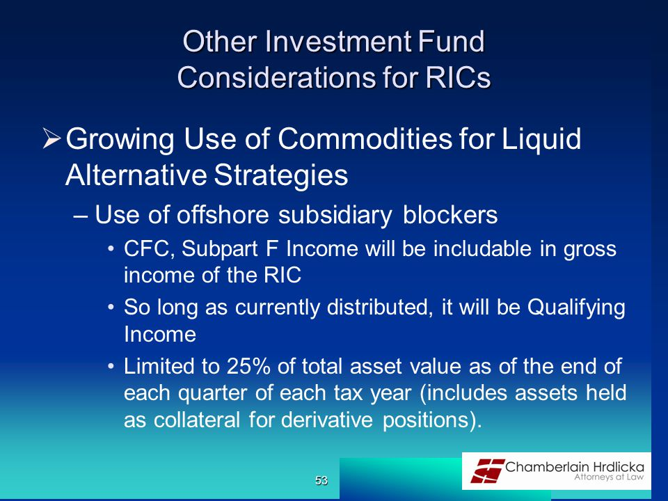 Other Investment Fund Considerations for RICs  Growing Use of Commodities for Liquid Alternative Strategies –Use of offshore subsidiary blockers CFC, Subpart F Income will be includable in gross income of the RIC So long as currently distributed, it will be Qualifying Income Limited to 25% of total asset value as of the end of each quarter of each tax year (includes assets held as collateral for derivative positions).