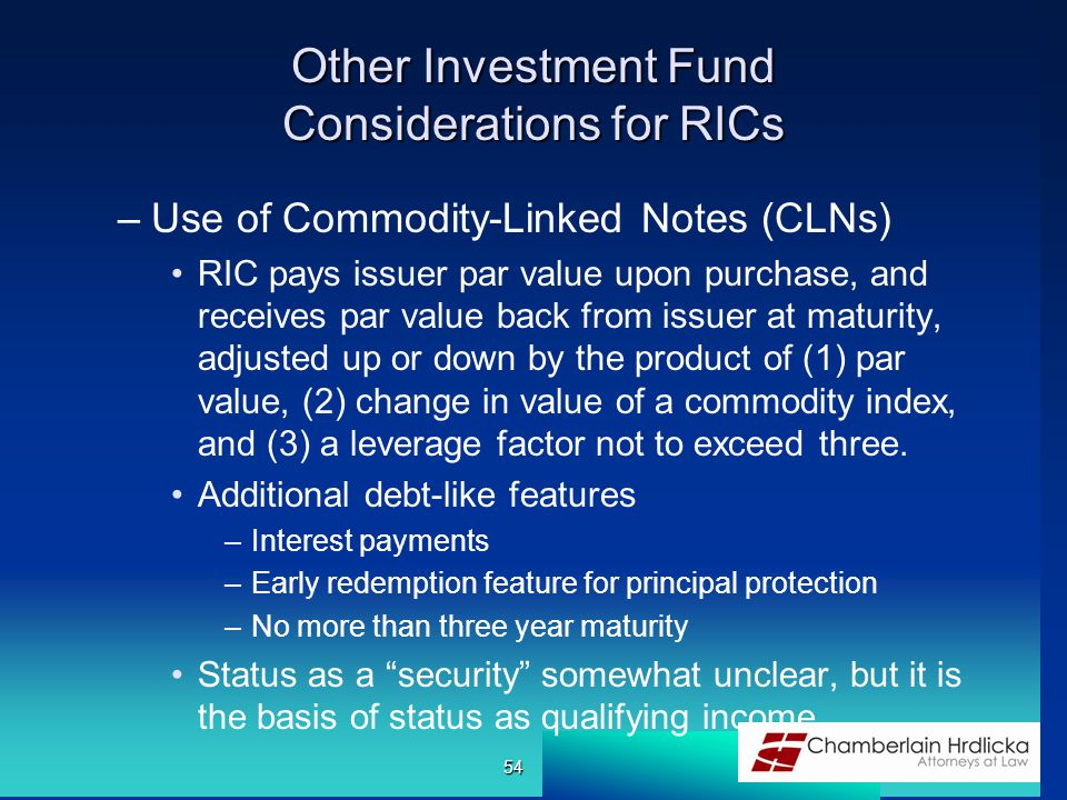 Other Investment Fund Considerations for RICs –Use of Commodity-Linked Notes (CLNs) RIC pays issuer par value upon purchase, and receives par value back from issuer at maturity, adjusted up or down by the product of (1) par value, (2) change in value of a commodity index, and (3) a leverage factor not to exceed three.