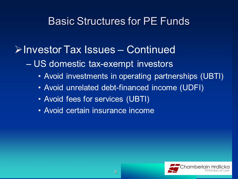 Basic Structures for PE Funds  Investor Tax Issues – Continued –US domestic tax-exempt investors Avoid investments in operating partnerships (UBTI) Avoid unrelated debt-financed income (UDFI) Avoid fees for services (UBTI) Avoid certain insurance income 6