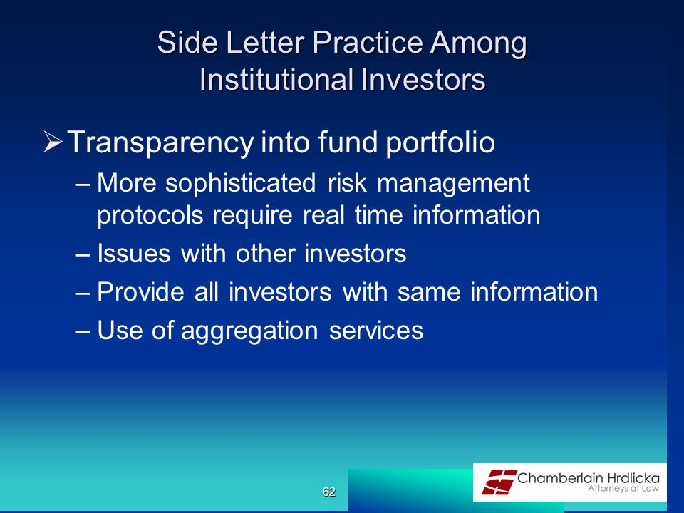 Side Letter Practice Among Institutional Investors  Transparency into fund portfolio –More sophisticated risk management protocols require real time information –Issues with other investors –Provide all investors with same information –Use of aggregation services 62