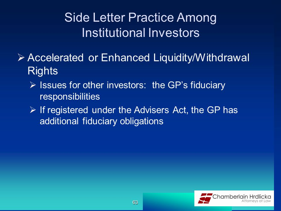 Side Letter Practice Among Institutional Investors  Accelerated or Enhanced Liquidity/Withdrawal Rights  Issues for other investors: the GP's fiduciary responsibilities  If registered under the Advisers Act, the GP has additional fiduciary obligations 63
