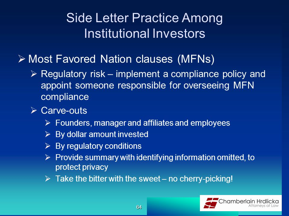 Side Letter Practice Among Institutional Investors  Most Favored Nation clauses (MFNs)  Regulatory risk – implement a compliance policy and appoint someone responsible for overseeing MFN compliance  Carve-outs  Founders, manager and affiliates and employees  By dollar amount invested  By regulatory conditions  Provide summary with identifying information omitted, to protect privacy  Take the bitter with the sweet – no cherry-picking.