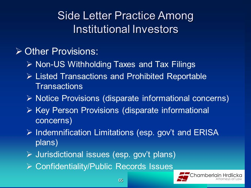 Side Letter Practice Among Institutional Investors  Other Provisions:  Non-US Withholding Taxes and Tax Filings  Listed Transactions and Prohibited Reportable Transactions  Notice Provisions (disparate informational concerns)  Key Person Provisions (disparate informational concerns)  Indemnification Limitations (esp.