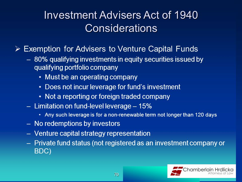 Investment Advisers Act of 1940 Considerations  Exemption for Advisers to Venture Capital Funds –80% qualifying investments in equity securities issued by qualifying portfolio company Must be an operating company Does not incur leverage for fund's investment Not a reporting or foreign traded company –Limitation on fund-level leverage – 15% Any such leverage is for a non-renewable term not longer than 120 days –No redemptions by investors –Venture capital strategy representation –Private fund status (not registered as an investment company or BDC) 70