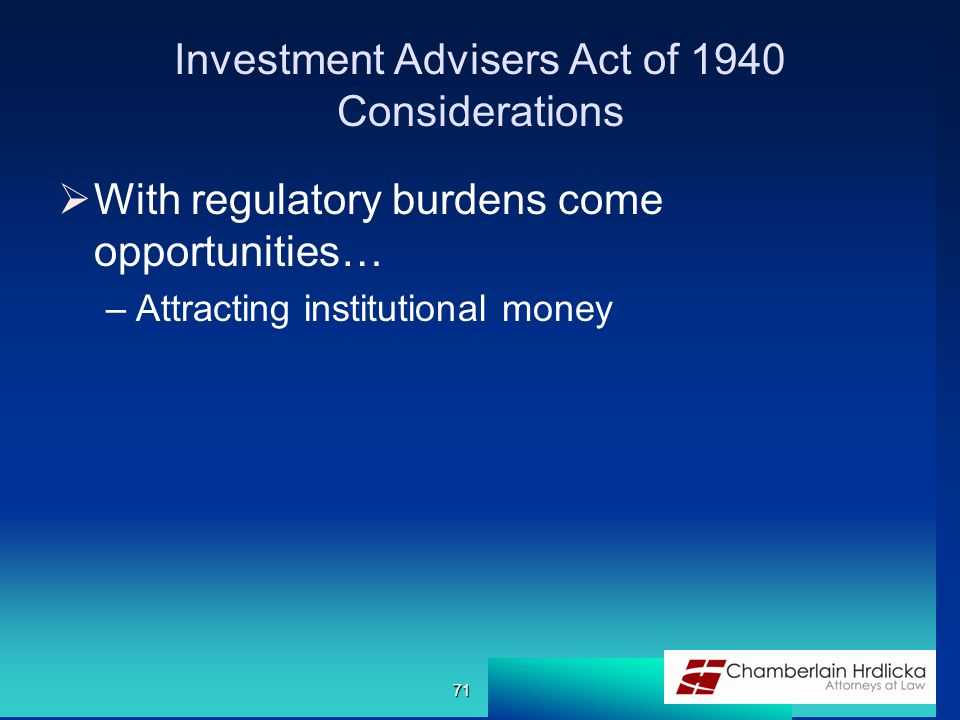 Investment Advisers Act of 1940 Considerations  With regulatory burdens come opportunities… –Attracting institutional money 71