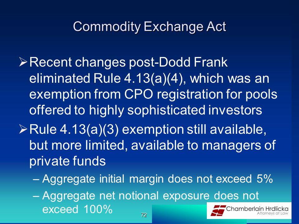 Commodity Exchange Act  Recent changes post-Dodd Frank eliminated Rule 4.13(a)(4), which was an exemption from CPO registration for pools offered to
