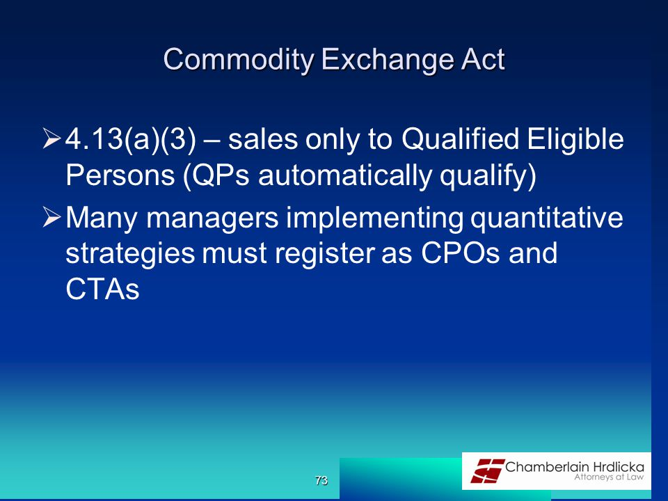 Commodity Exchange Act  4.13(a)(3) – sales only to Qualified Eligible Persons (QPs automatically qualify)  Many managers implementing quantitative strategies must register as CPOs and CTAs 73