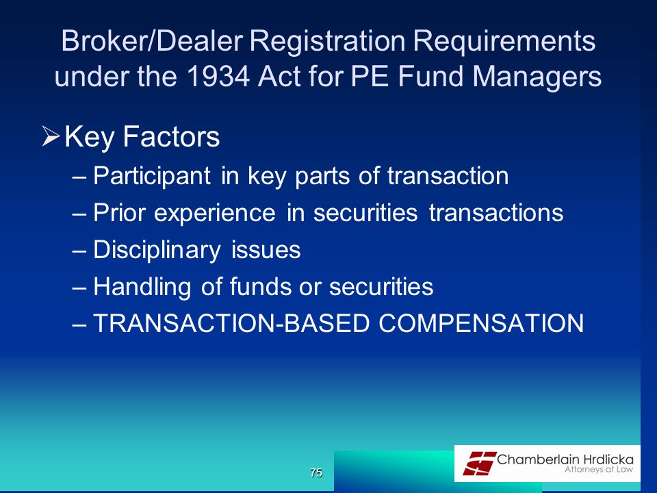 Broker/Dealer Registration Requirements under the 1934 Act for PE Fund Managers  Key Factors –Participant in key parts of transaction –Prior experien
