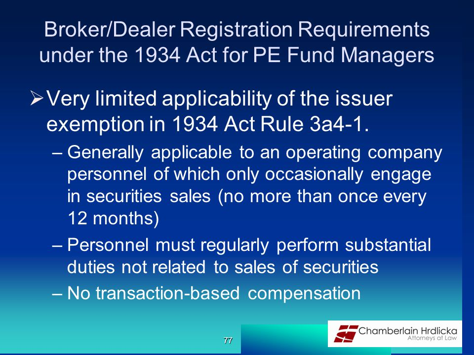 Broker/Dealer Registration Requirements under the 1934 Act for PE Fund Managers  Very limited applicability of the issuer exemption in 1934 Act Rule 3a4-1.