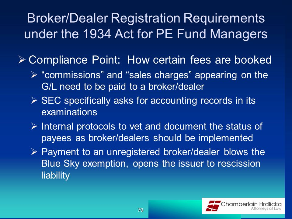 Broker/Dealer Registration Requirements under the 1934 Act for PE Fund Managers  Compliance Point: How certain fees are booked  commissions and sales charges appearing on the G/L need to be paid to a broker/dealer  SEC specifically asks for accounting records in its examinations  Internal protocols to vet and document the status of payees as broker/dealers should be implemented  Payment to an unregistered broker/dealer blows the Blue Sky exemption, opens the issuer to rescission liability 79