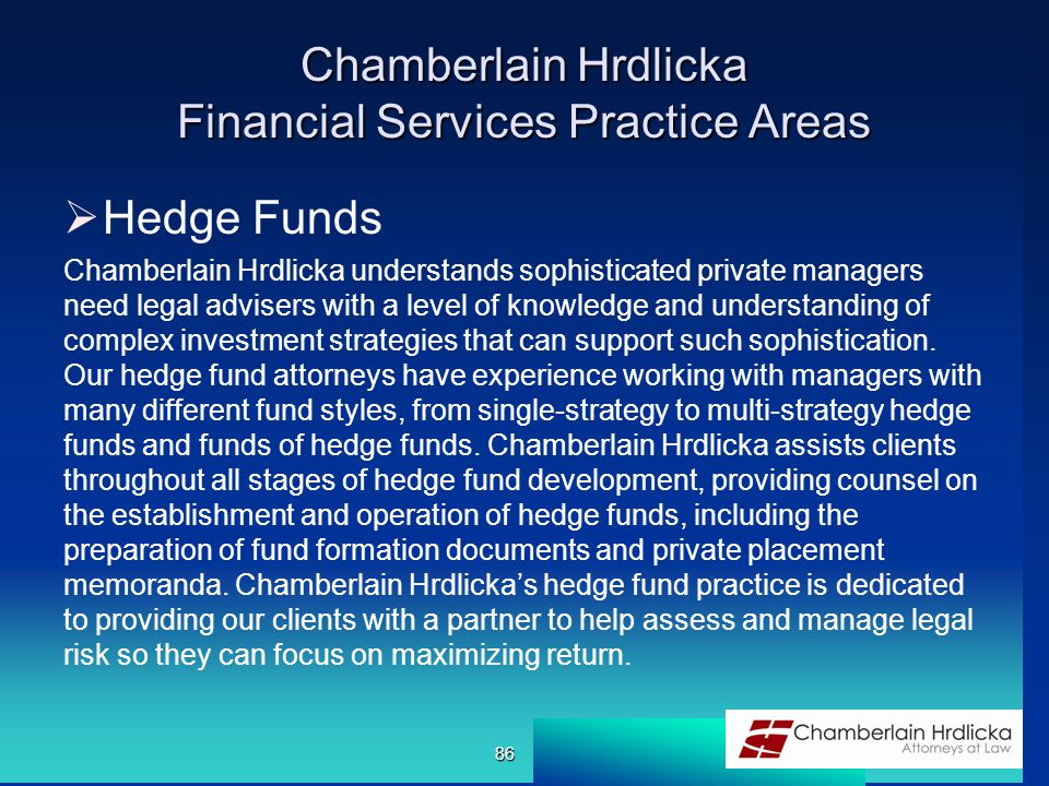 Chamberlain Hrdlicka Financial Services Practice Areas  Hedge Funds Chamberlain Hrdlicka understands sophisticated private managers need legal advisers with a level of knowledge and understanding of complex investment strategies that can support such sophistication.