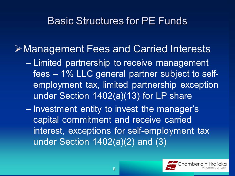 Basic Structures for PE Funds  Management Fees and Carried Interests –Limited partnership to receive management fees – 1% LLC general partner subject to self- employment tax, limited partnership exception under Section 1402(a)(13) for LP share –Investment entity to invest the manager's capital commitment and receive carried interest, exceptions for self-employment tax under Section 1402(a)(2) and (3) 9