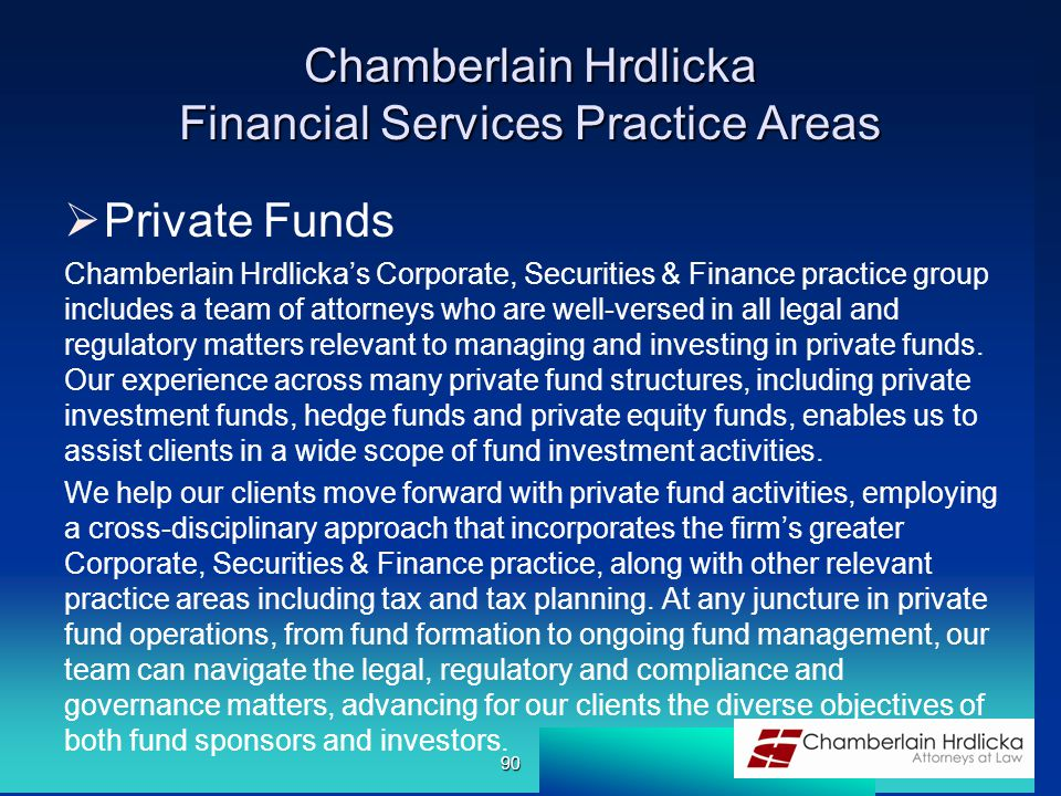 Chamberlain Hrdlicka Financial Services Practice Areas  Private Funds Chamberlain Hrdlicka's Corporate, Securities & Finance practice group includes a team of attorneys who are well-versed in all legal and regulatory matters relevant to managing and investing in private funds.