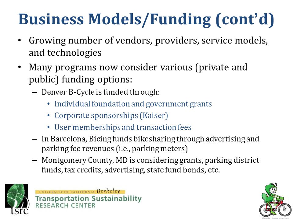 Growing number of vendors, providers, service models, and technologies Many programs now consider various (private and public) funding options: – Denver B-Cycle is funded through: Individual foundation and government grants Corporate sponsorships (Kaiser) User memberships and transaction fees – In Barcelona, Bicing funds bikesharing through advertising and parking fee revenues (i.e., parking meters) – Montgomery County, MD is considering grants, parking district funds, tax credits, advertising, state fund bonds, etc.