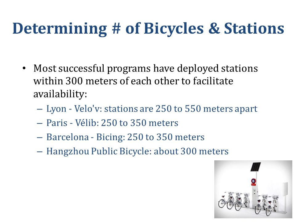 Determining # of Bicycles & Stations Most successful programs have deployed stations within 300 meters of each other to facilitate availability: – Lyon - Velo v: stations are 250 to 550 meters apart – Paris - Vélib: 250 to 350 meters – Barcelona - Bicing: 250 to 350 meters – Hangzhou Public Bicycle: about 300 meters