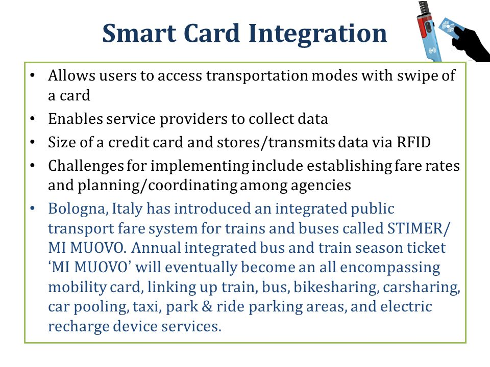 Smart Card Integration Allows users to access transportation modes with swipe of a card Enables service providers to collect data Size of a credit card and stores/transmits data via RFID Challenges for implementing include establishing fare rates and planning/coordinating among agencies Bologna, Italy has introduced an integrated public transport fare system for trains and buses called STIMER/ MI MUOVO.