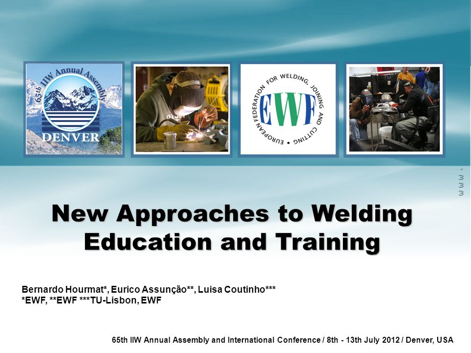 www.ewf.be 65th IIW Annual Assembly and International Conference / 8th - 13th July 2012 / Denver, USA New Approaches to Welding Education and Training