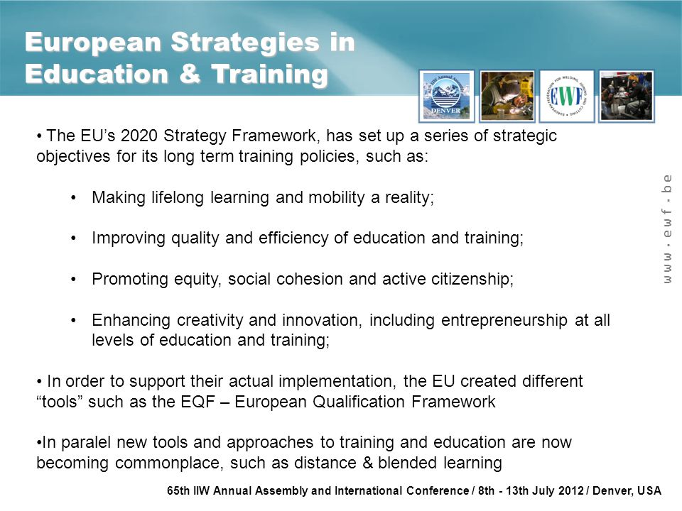 www.ewf.be 65th IIW Annual Assembly and International Conference / 8th - 13th July 2012 / Denver, USA Conclusions There is a specific need for improving quality and efficienct of training and education, through innovative tools and training methodologies; In the case of welding, the EWF has been actively promoting european cooperation, harmonisation and transparency of welders' training; EU projects have been one important strategy to achieve this objective; Through the work done on these projects, actual tools and products were developed that have had an actual impact in the training and education of welders in the EWF network;