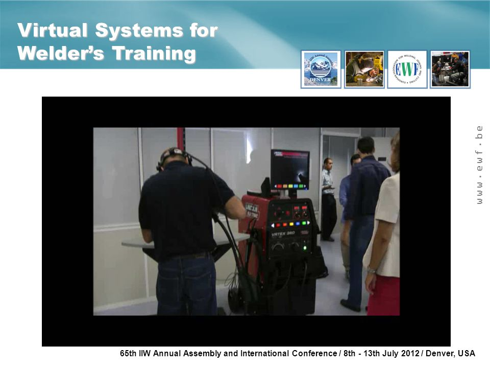 www.ewf.be 65th IIW Annual Assembly and International Conference / 8th - 13th July 2012 / Denver, USA Virtual Systems for Welder's Training
