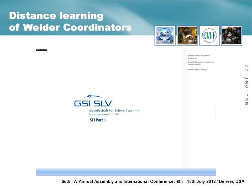 www.ewf.be 65th IIW Annual Assembly and International Conference / 8th - 13th July 2012 / Denver, USA Distance learning of Welder Coordinators