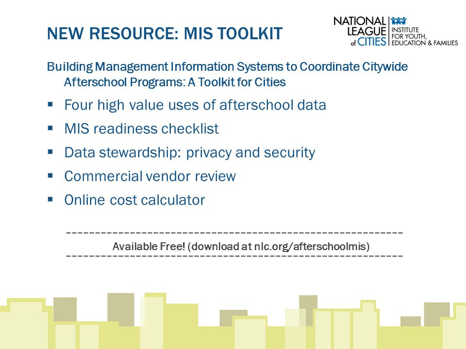 NEW RESOURCE: MIS TOOLKIT Building Management Information Systems to Coordinate Citywide Afterschool Programs: A Toolkit for Cities  Four high value uses of afterschool data  MIS readiness checklist  Data stewardship: privacy and security  Commercial vendor review  Online cost calculator Available Free.
