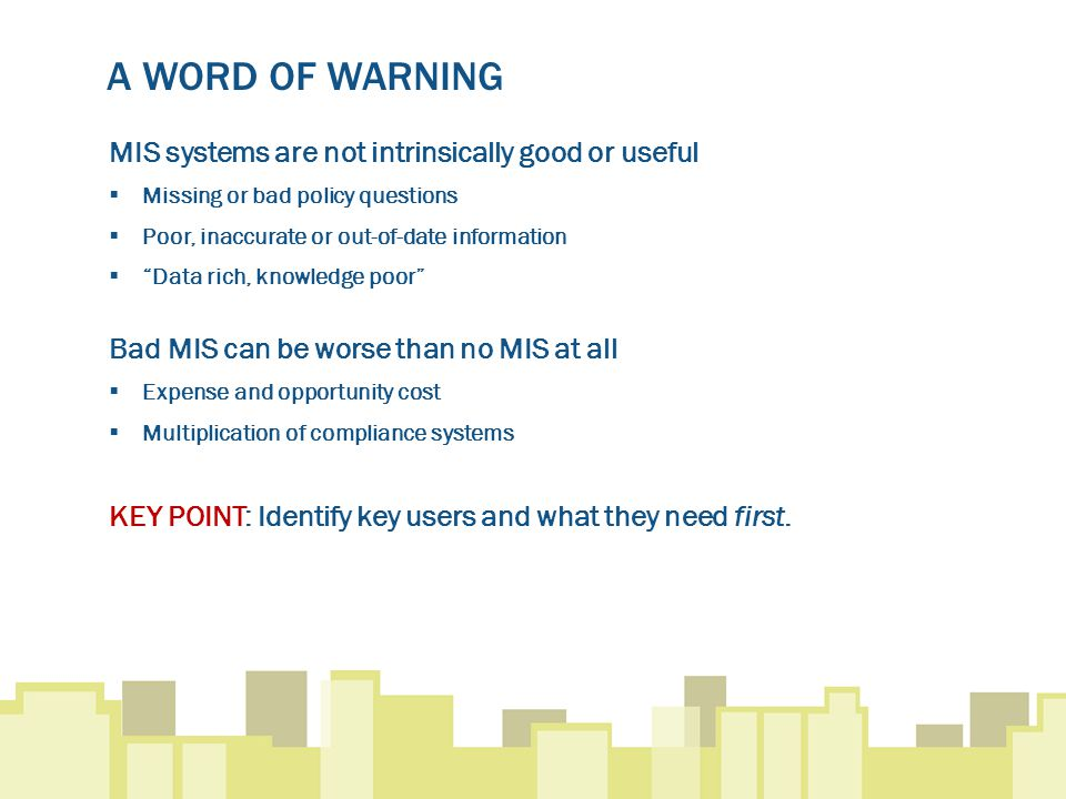 A WORD OF WARNING MIS systems are not intrinsically good or useful  Missing or bad policy questions  Poor, inaccurate or out-of-date information  Data rich, knowledge poor Bad MIS can be worse than no MIS at all  Expense and opportunity cost  Multiplication of compliance systems KEY POINT: Identify key users and what they need first.