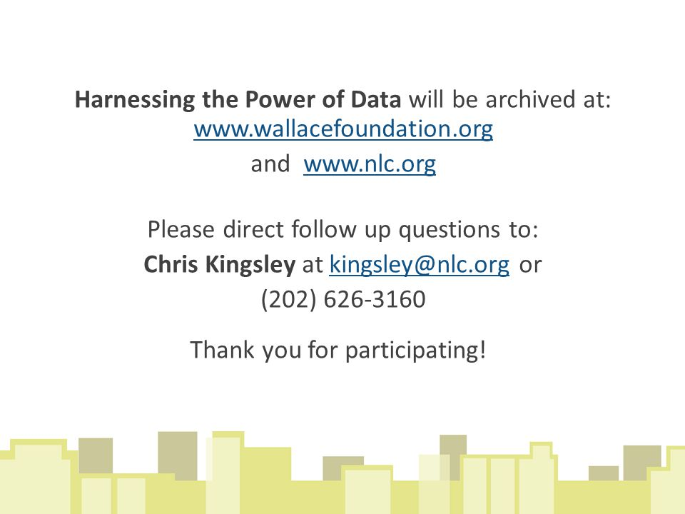 Harnessing the Power of Data will be archived at: www.wallacefoundation.org and www.nlc.org Please direct follow up questions to: Chris Kingsley at kingsley@nlc.org or (202) 626-3160 Thank you for participating!