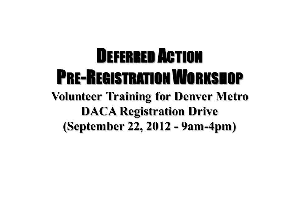 D EFERRED A CTION P RE -R EGISTRATION W ORKSHOP Volunteer Training for Denver Metro DACA Registration Drive (September 22, 2012 - 9am-4pm)