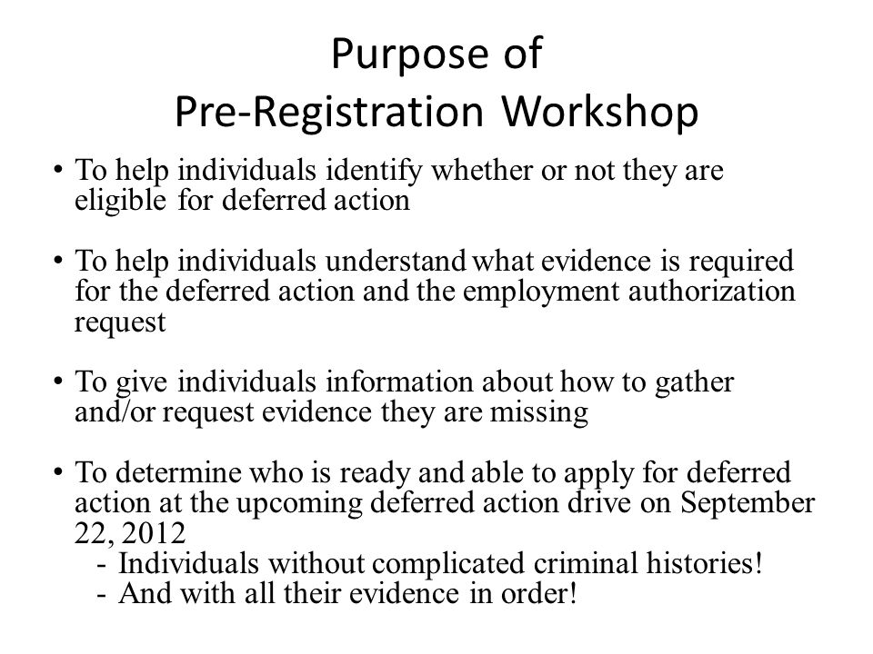 Purpose of Pre-Registration Workshop To help individuals identify whether or not they are eligible for deferred action To help individuals understand what evidence is required for the deferred action and the employment authorization request To give individuals information about how to gather and/or request evidence they are missing To determine who is ready and able to apply for deferred action at the upcoming deferred action drive on September 22, 2012 -Individuals without complicated criminal histories.