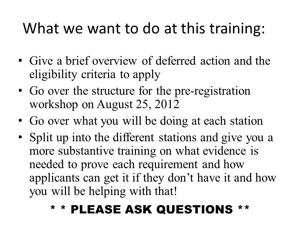 What we want to do at this training: Give a brief overview of deferred action and the eligibility criteria to apply Go over the structure for the pre-registration workshop on August 25, 2012 Go over what you will be doing at each station Split up into the different stations and give you a more substantive training on what evidence is needed to prove each requirement and how applicants can get it if they don't have it and how you will be helping with that.
