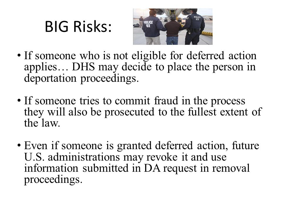 BIG Risks: If someone who is not eligible for deferred action applies… DHS may decide to place the person in deportation proceedings.