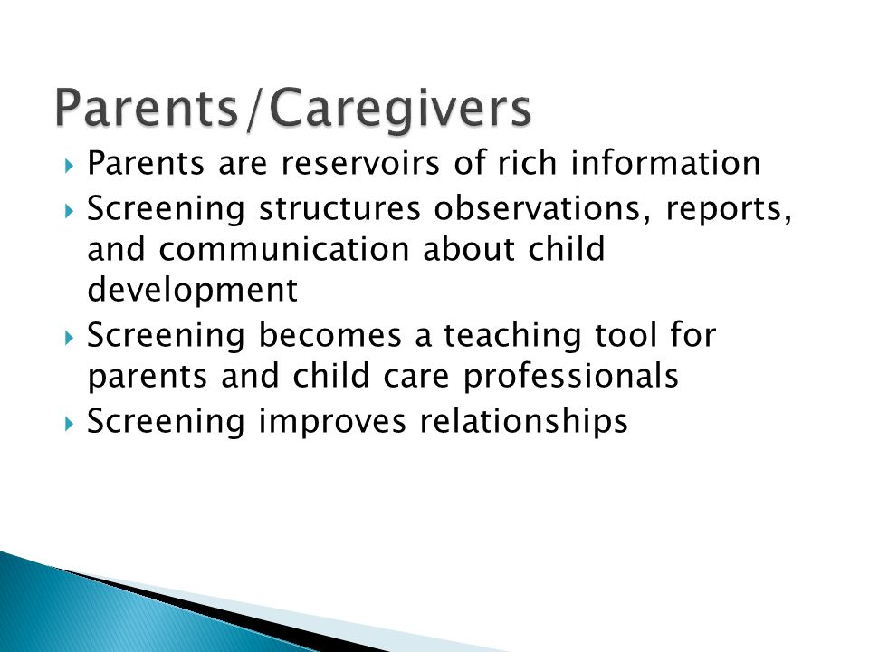  Parents are reservoirs of rich information  Screening structures observations, reports, and communication about child development  Screening becomes a teaching tool for parents and child care professionals  Screening improves relationships