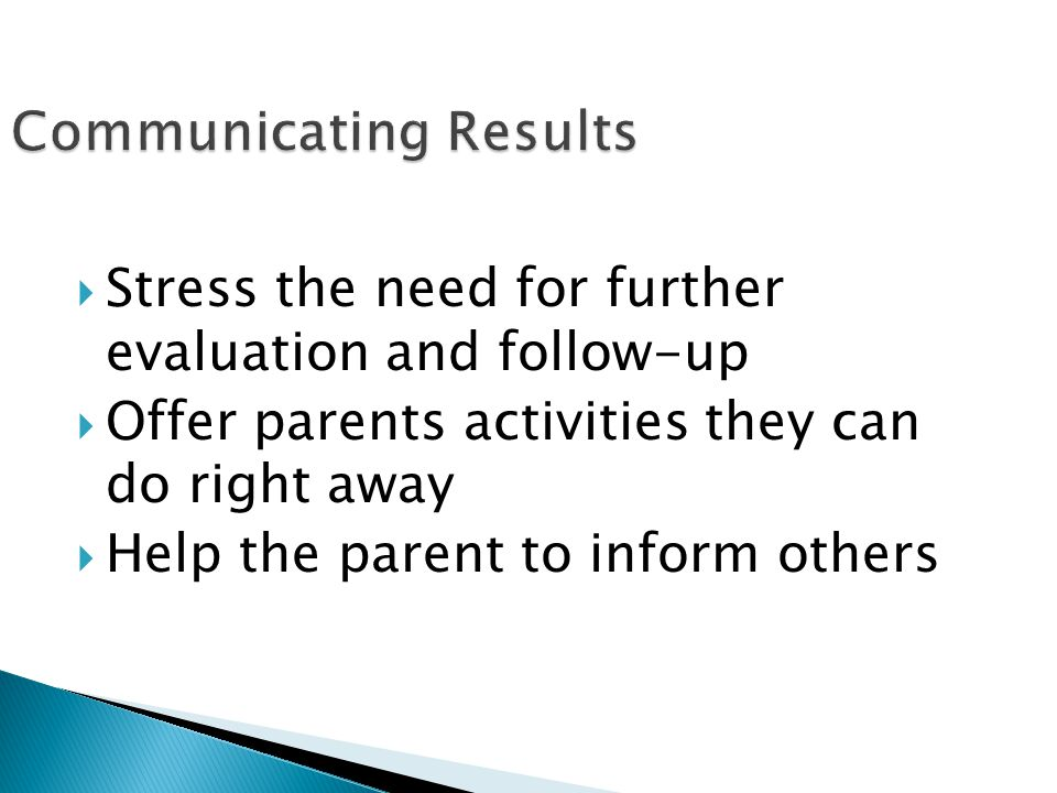  Stress the need for further evaluation and follow-up  Offer parents activities they can do right away  Help the parent to inform others